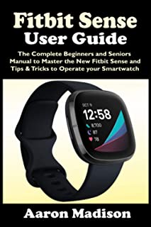 FITBIT SENSE USER GUIDE: The Complete Beginners and Seniors Manual to Master the New Fitbit Sense and Tips & Tricks to Operate your Smartwatch