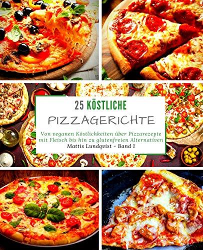 25 Köstliche Pizzagerichte - Band 1: Von veganen Köstlichkeiten über Pizzarezepte mit Fleisch bis hin zu glutenfreien Alternativen