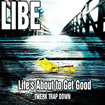 Life's About to Get Good (Twerk Trap Down)