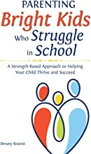 Parenting Bright Kids Who Struggle in School: A Strength-Based Approach to Helping Your Child Thrive and Succeed