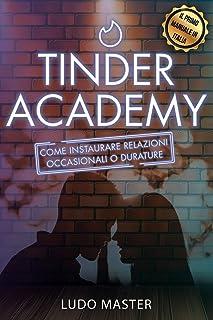 Tinder Academy: Come sedurre le donne, approcciare una ragazza, ottenere appuntamenti, instaurare e gestire relazioni occa...