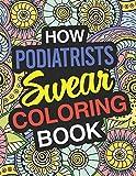 How Podiatrists Swear: Podiatrist Coloring Book For Swearing Like A Podiatrist: Podiatrist Gifts | Birthday & Christmas Present For Podiatrist