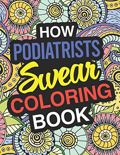 How Podiatrists Swear: Podiatrist Coloring Book For Swearing Like A Podiatrist: Podiatrist Gifts - Birthday & Christmas Present For Podiatrist