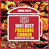 1001 Best Pressure Cooker Recipes of All Time: An Electric Pressure Cooker Cookbook with Over 1001 Recipes For Healthy Fast and Slow Cooking Instant Pot Breakfast, Lunch and Dinner Meals