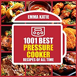 1001 Best Pressure Cooker Recipes of All Time: An Electric Pressure Cooker Cookbook with Over 1001 Recipes For Healthy Fast and Slow Cooking Instant Pot Breakfast, Lunch and Dinner Meals by [Emma Katie]
