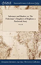 Substance and Shadow: or, The Fisherman's Daughters of Brighton: a Patchwork Story; VOL. III