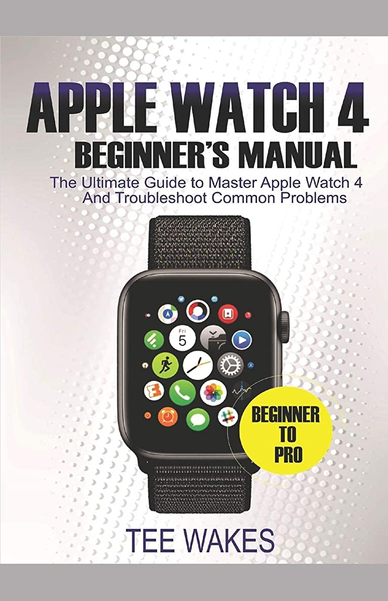 ステーキ噴水殺すApple Watch 4 Beginners Manual: The Ultimate Guide to Master Apple Watch 4 And Troubleshoot Common Problems