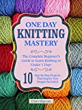 KNITTING: ONE DAY KNITTING MASTERY: The Complete Beginner's Guide to Learn Knitting in Under 1 Day! - 10 Step by Step Projects That Inspire You – Images ... & Crafts) (CRAFTS FOR EVERYBODY Book 6)