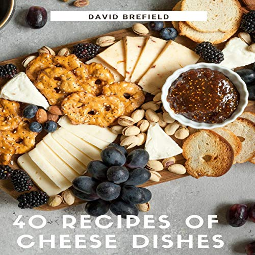 40 Recipes of Cheese Dishes: Easy to Prepare, Tasty and Healthy Dishes with Cheese cover art