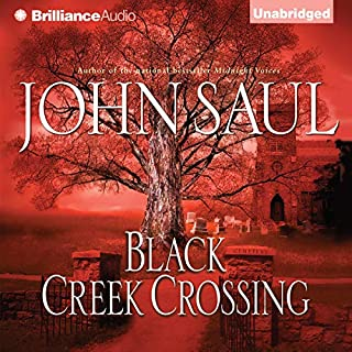 Black Creek Crossing                   By:                                                                                                                                 John Saul                               Narrated by:                                                                                                                                 Dick Hill                      Length: 11 hrs     97 ratings     Overall 4.1