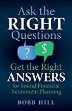 Ask the RIGHT Questions Get the Right ANSWERS: For Sound Financial Retirement Planning
