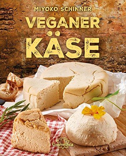 Veganer Käse: Über 30 Käsesorten selbst herstellen: Von Ricotta und Mozzarella bis zum kräftigen Gouda - mit vielen leckeren Rezepten