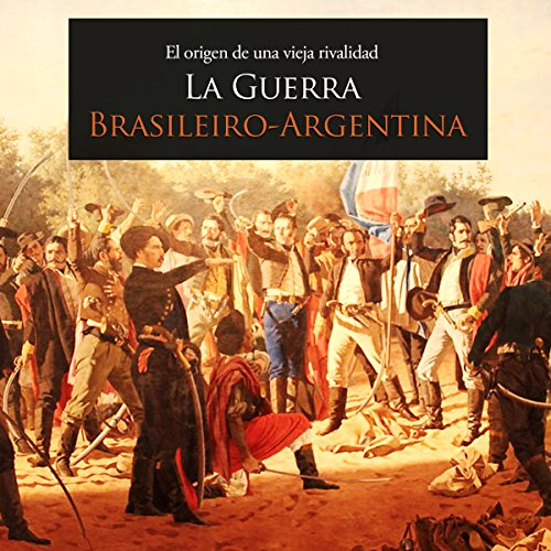 La Guerra Brasileiro Argentina: El origen de una vieja rivalidad [The Brazil-Argentina War: The Origin of an Old Rivalry] audiobook cover art