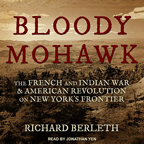Bloody Mohawk     The French and Indian War & American Revolution on New York's Frontier              By:                                                                                                                                 Richard Berleth                               Narrated by:                                                                                                                                 Jonathan Yen                      Length: 18 hrs and 16 mins     28 ratings     Overall 4.6