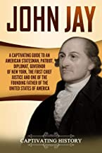 John Jay: A Captivating Guide to an American Statesman, Patriot, Diplomat, Governor of New York, the First Chief Justice, and One of the Founding Fathers of the United States of America