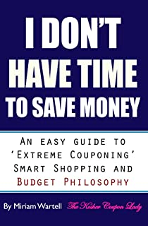 I Don't Have Time To Save Money: An Easy Guide to Extreme Couponing, Smart Shopping and Budget Philosophy