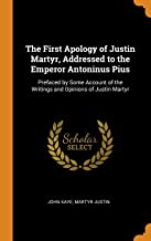 The First Apology of Justin Martyr, Addressed to the Emperor Antoninus Pius: Prefaced by Some Account of the Writings and Opinions of Justin Martyr