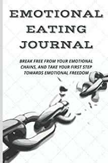 Emotional Eating Journal: Break Free from Your Emotional Chains, and Take Your First Step Towards Emotional Freedom