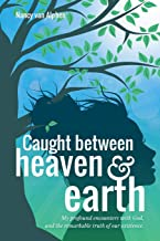 Caught Between Heaven & Earth: My profound encounters with God, and the remarkable truth of our existence