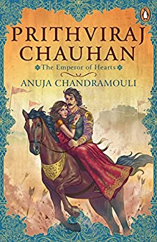 Prithviraj Chauhan: The Emperor of Hearts by [Anuja Chandramouli]