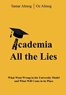 Academia: All the Lies: What Went Wrong in the University Model and What Will Come in its Place