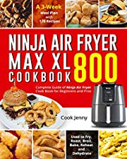 Ninja Air Fryer Max XL Cookbook 800: Complete Guide of Ninja Air Fryer Cook Book for Beginners and Pros| Used to Fry, Roast, Broil, Bake, Reheat and Dehydrate| A 3-Week Meal Plan with 120 Recipes