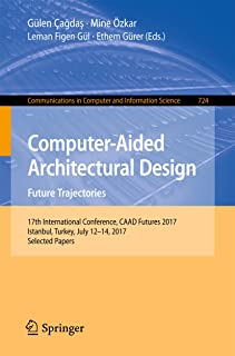 Computer-Aided Architectural Design. Future Trajectories: 17th International Conference, CAAD Futures 2017, Istanbul, Turkey, July 12-14, 2017, Selected ... Computer and Information Science Book 724)
