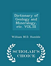 Dictionary of Geology and Mineralogy, etc. VOL.III - Scholar's Choice Edition