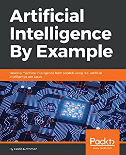 Artificial Intelligence By Example: Develop machine intelligence from scratch using real artificial intelligence use cases by [Denis Rothman]