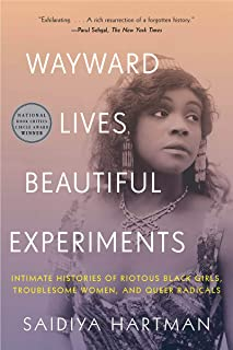 Wayward Lives, Beautiful Experiments – Intimate Histories of Riotous Black Girls, Troublesome Women, and Queer Radicals