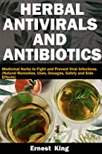 HERBAL ANTIVIRALS AND ANTIBIOTICS: Medicinal Herbs to Fight and Prevent Viral Infections. (Natural Remedies, Uses, Dosage,...