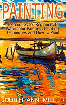 Painting: Techniques for Beginners to Watercolor Painting, Painting Techniques and How to Paint (Painting,Oil Painting,Acrylic Painting,Water Color Painting,Painting Techniques Book 3) by [Judith Ann Miller]