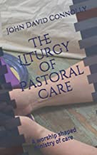 The Liturgy of Pastoral Care: A worship shaped ministry of care