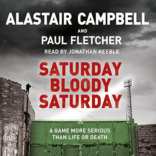 Saturday Bloody Saturday                   By:                                                                                                                                 Alastair Campbell,                                                                                        Paul Fletcher                               Narrated by:                                                                                                                                 Jonathan Keeble                      Length: 13 hrs and 23 mins     53 ratings     Overall 4.5