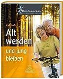 Alt werden und jung bleiben: Aktiv Gesund leben - Ratschläge für ein gesundes langes Leben
