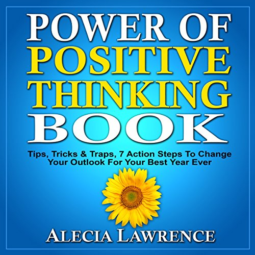 Power of Positive Thinking     Tips, Tricks & Traps, 7 Action Steps to Change Your Outlook for Your Best Year Ever              By:                                                                                                                                 Alecia Lawrence                               Narrated by:                                                                                                                                 Steve Stansell                      Length: 1 hr and 12 mins     3 ratings     Overall 4.3
