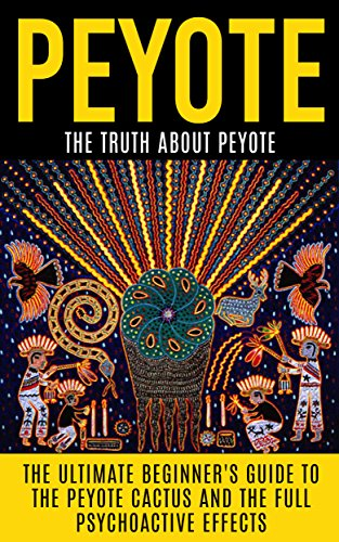 Peyote: The Truth About Peyote: The Ultimate Beginner's Guide to the Peyote Cactus (Lophophora williamsii) And The Full Psychoactive Effects (Peyote Seeds, ... Americans, Meditation) (English Edition)