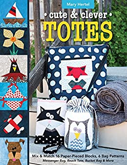 Cute & Clever Totes: Mix & Match 16 Paper-Pieced Blocks, 6 Bag Patterns • Messenger Bag, Beach Tote, Bucket Bag & More by [Mary Hertel]