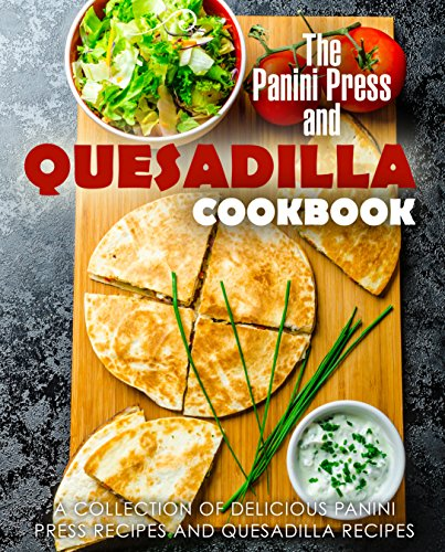 The Panini Press and Quesadilla Cookbook: A Collection of Delicious Panini Press Recipes and Quesadilla Recipes by [BookSumo Press]