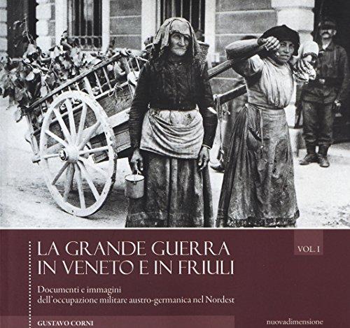 La grande guerra in Veneto e in Friuli. Documenti e immagini dell'occupazione militare austro-germanica nel Nordest. Ediz. illustrata (Vol. 1)