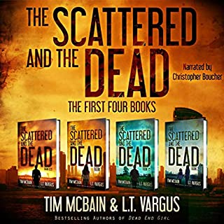 The Scattered and the Dead Series: The First Four Books     Post-Apocalyptic Fiction              Written by:                                                                                                                                 Tim McBain,                                                                                        L.T. Vargus                               Narrated by:                                                                                                                                 Christopher Boucher                      Length: 37 hrs and 37 mins     1 rating     Overall 4.0
