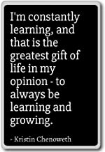 I'm constantly learning, and that is the ... - Kristin Chenoweth - quotes fridge magnet, Black
