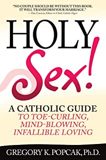 Holy Sex!: A Catholic Guide to Toe-Curling, Mind-Blowing, Infallible Loving