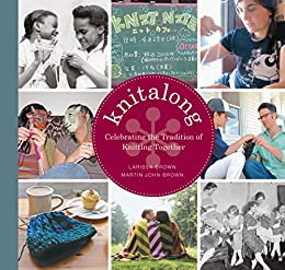 Knitalong: Celebrating the Tradition of Knitting Together by [Larissa Brown, Martin John Brown]