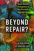 Beyond Repair?: Mayan Women's Protagonism in the Aftermath of Genocidal Harm (Genocide, Political Violence, Human Rights)