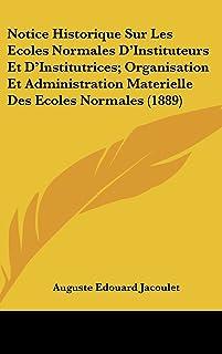 Notice Historique Sur Les Ecoles Normales D'Instituteurs Et D'Institutrices; Organisation Et Administration Materielle Des...