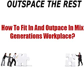 Outpace The Rest  : How To Be The Best Employee - How To Fit In And Outspace In Mix Generations Workplace