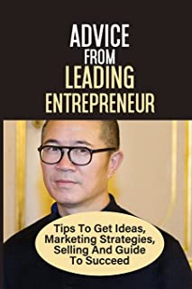 Advice From Leading Entrepreneur Tips To Get Ideas, Marketing Strategies, Selling And Guide To Succeed: Doing Business In ...