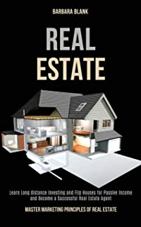 Real Estate: Learn Long-distance Investing and Flip Houses for Passive Income and Become a Successful Real Estate Agent (M...
