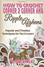 How to Crochet Corner 2 Corner and Ripple Afghans: Popular and Timeless Techniques for You to Learn
